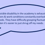 Image of one slide from the presentation depicting a quote from a participant: Invisible disability in the academy is exhausting, peers & work conditions constantly overlook my needs. They have difficulty grasping fluctuations & often it's easier to just shrug off my needs.